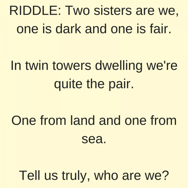 RIDDLE: Two Sisters Are We, One Is Dark And One Is Fair